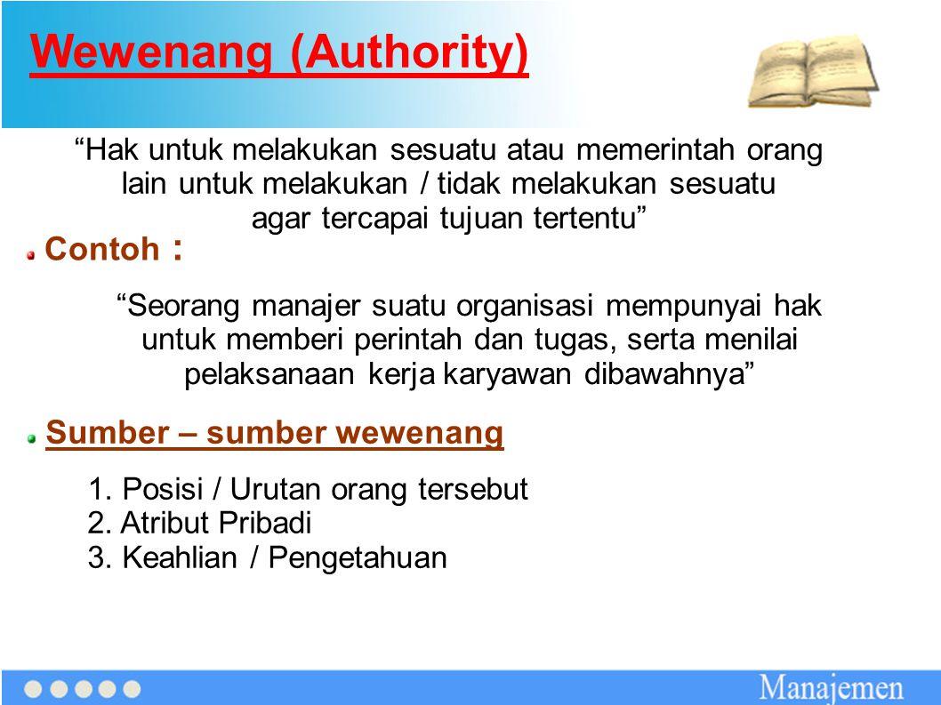 """Wewenang (Authority) """"Hak untuk melakukan sesuatu atau memerintah orang lain untuk melakukan / tidak melakukan sesuatu agar tercapai tujuan tertentu"""""""