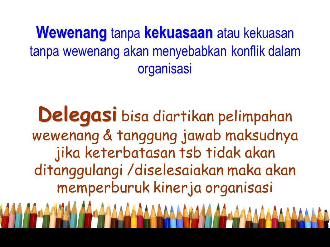 Wewenangkekuasaan Wewenang tanpa kekuasaan atau kekuasan tanpa wewenang akan menyebabkan konflik dalam organisasi Delegasi Delegasi bisa diartikan pel