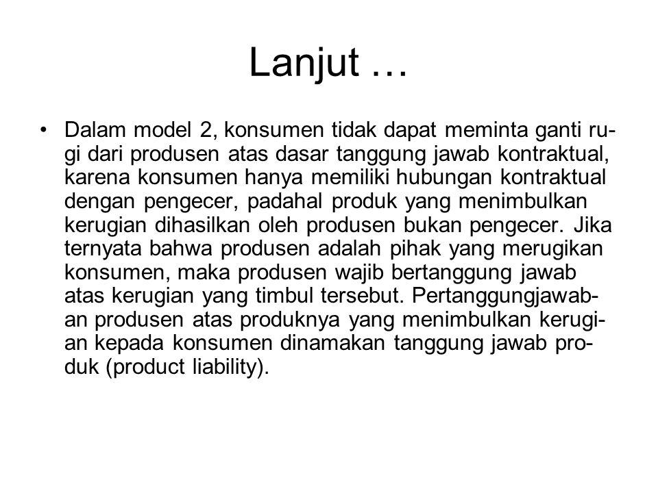 Lanjut … Dalam model 2, konsumen tidak dapat meminta ganti ru- gi dari produsen atas dasar tanggung jawab kontraktual, karena konsumen hanya memiliki