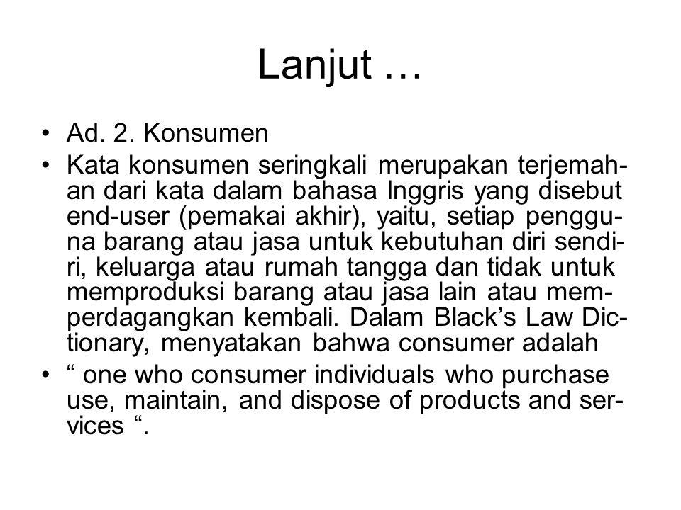Lanjut … Ad. 2. Konsumen Kata konsumen seringkali merupakan terjemah- an dari kata dalam bahasa Inggris yang disebut end-user (pemakai akhir), yaitu,