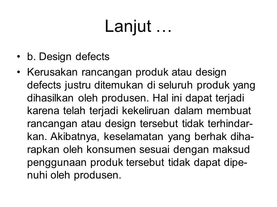 Lanjut … b. Design defects Kerusakan rancangan produk atau design defects justru ditemukan di seluruh produk yang dihasilkan oleh produsen. Hal ini da