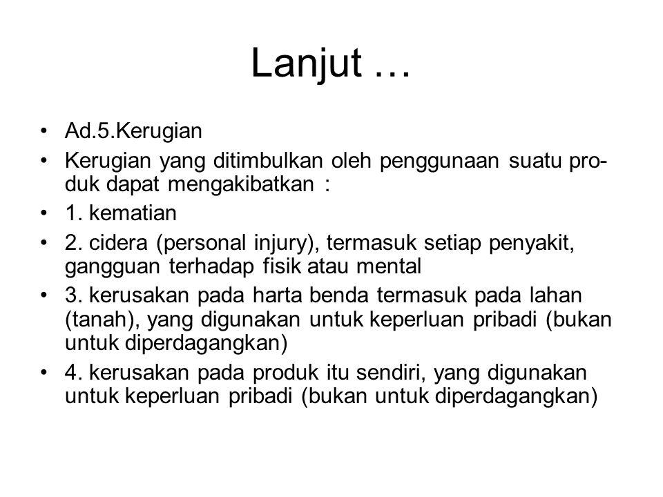 Lanjut … Ad.5.Kerugian Kerugian yang ditimbulkan oleh penggunaan suatu pro- duk dapat mengakibatkan : 1. kematian 2. cidera (personal injury), termasu