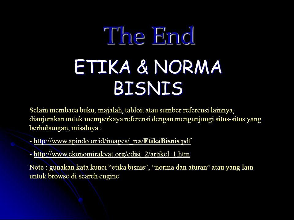 The End ETIKA & NORMA BISNIS Selain membaca buku, majalah, tabloit atau sumber referensi lainnya, dianjurakan untuk memperkaya referensi dengan mengun