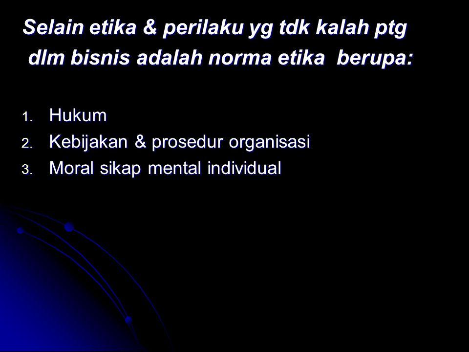 Selain etika & perilaku yg tdk kalah ptg dlm bisnis adalah norma etika berupa: dlm bisnis adalah norma etika berupa: 1. Hukum 2. Kebijakan & prosedur
