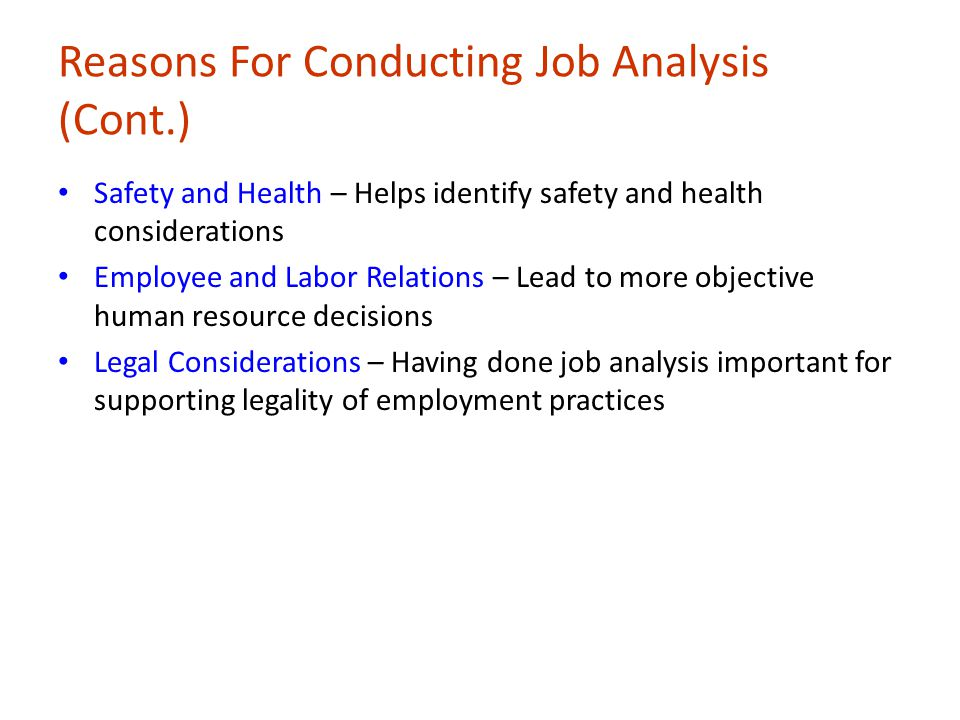 Reasons For Conducting Job Analysis (Cont.) Safety and Health – Helps identify safety and health considerations Employee and Labor Relations – Lead to more objective human resource decisions Legal Considerations – Having done job analysis important for supporting legality of employment practices