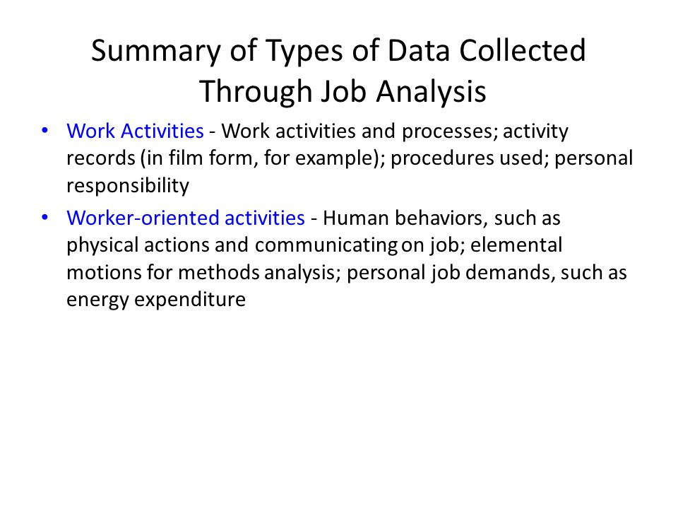 Summary of Types of Data Collected Through Job Analysis Work Activities - Work activities and processes; activity records (in film form, for example); procedures used; personal responsibility Worker-oriented activities - Human behaviors, such as physical actions and communicating on job; elemental motions for methods analysis; personal job demands, such as energy expenditure