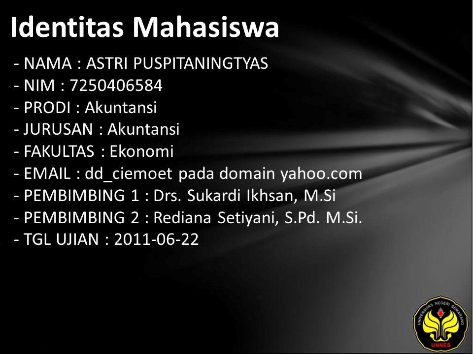 Identitas Mahasiswa - NAMA : ASTRI PUSPITANINGTYAS - NIM : 7250406584 - PRODI : Akuntansi - JURUSAN : Akuntansi - FAKULTAS : Ekonomi - EMAIL : dd_ciemoet pada domain yahoo.com - PEMBIMBING 1 : Drs.