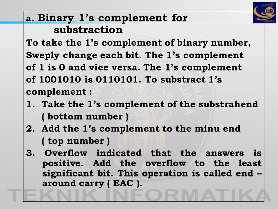 a. Binary 1's complement for substraction To take the 1's complement of binary number, Sweply change each bit. The 1's complement of 1 is 0 and vice v