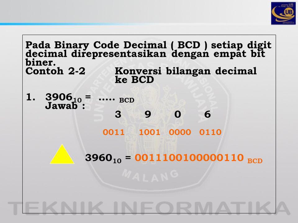 Pada Binary Code Decimal ( BCD ) setiap digit decimal direpresentasikan dengan empat bit biner.