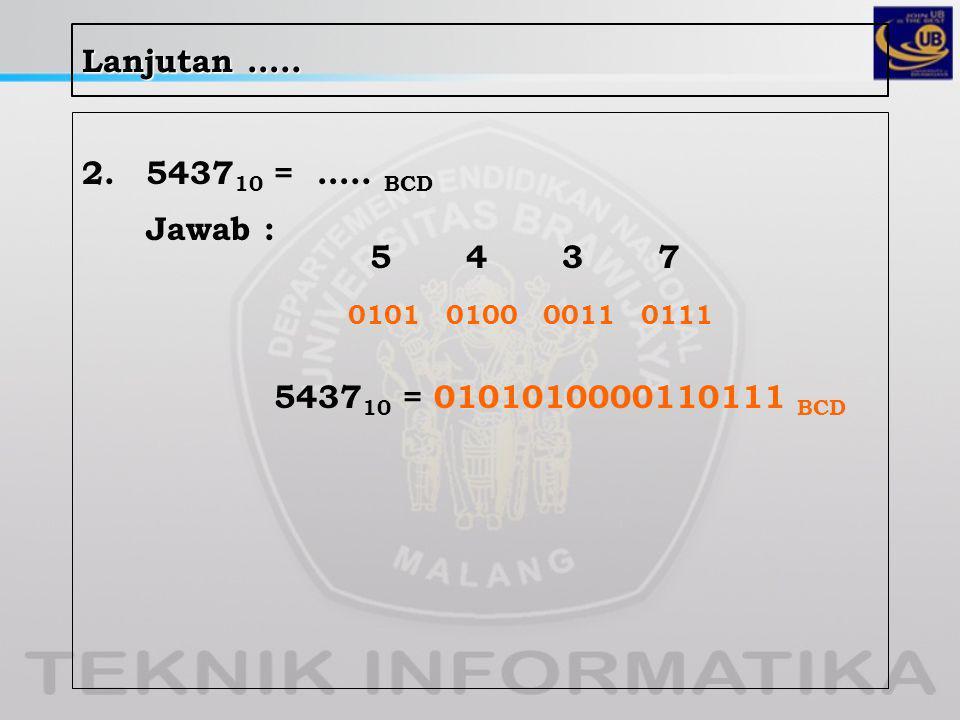 Lanjutan ….. 2.5437 10 = ….. BCD Jawab : 5437 0101 0100 0011 0111 5437 10 = 0101010000110111 BCD
