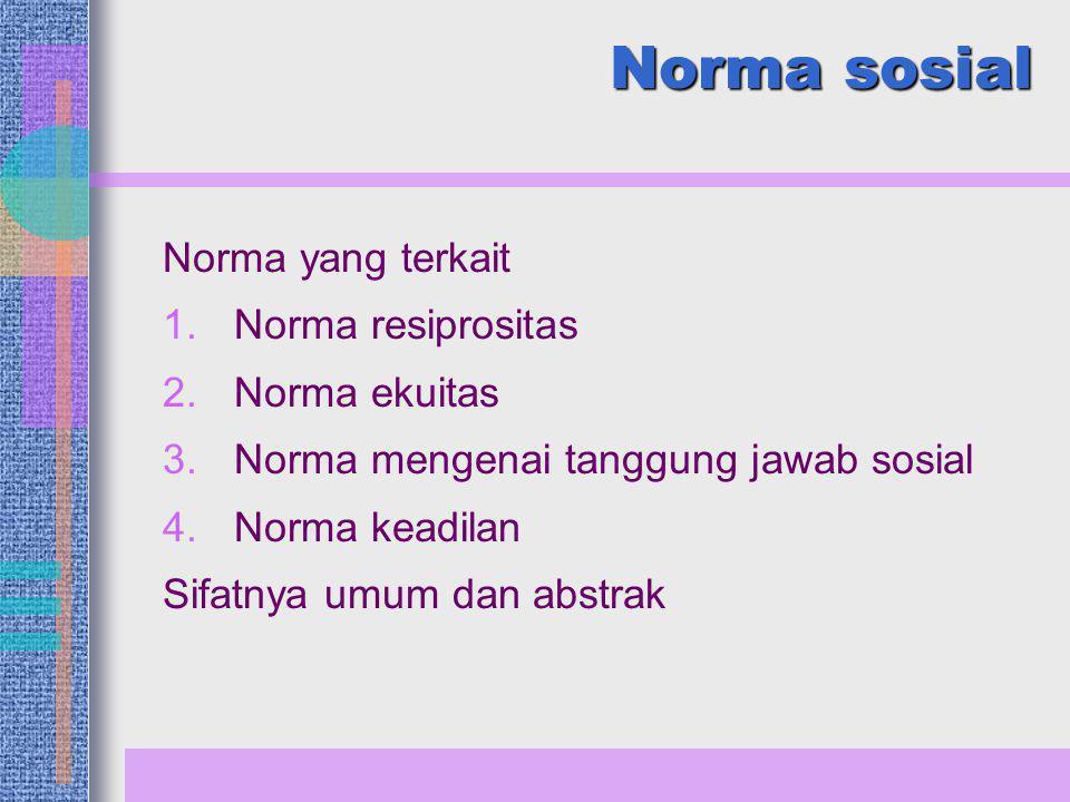Norma sosial Norma yang terkait 1.Norma resiprositas 2.Norma ekuitas 3.Norma mengenai tanggung jawab sosial 4.Norma keadilan Sifatnya umum dan abstrak