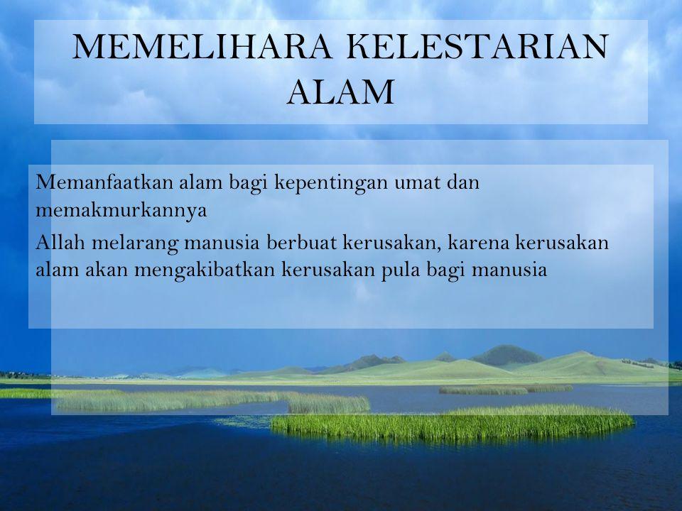 MEMELIHARA KELESTARIAN ALAM Memanfaatkan alam bagi kepentingan umat dan memakmurkannya Allah melarang manusia berbuat kerusakan, karena kerusakan alam akan mengakibatkan kerusakan pula bagi manusia