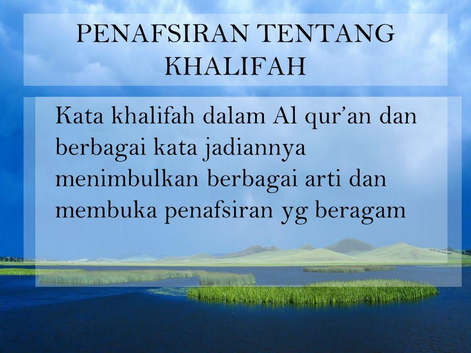 PENAFSIRAN TENTANG KHALIFAH Kata khalifah dalam Al qur'an dan berbagai kata jadiannya menimbulkan berbagai arti dan membuka penafsiran yg beragam