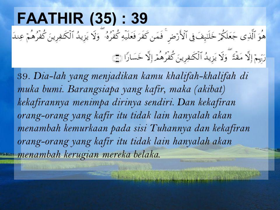 FAATHIR (35) : 39 39. Dia-lah yang menjadikan kamu khalifah-khalifah di muka bumi. Barangsiapa yang kafir, maka (akibat) kekafirannya menimpa dirinya
