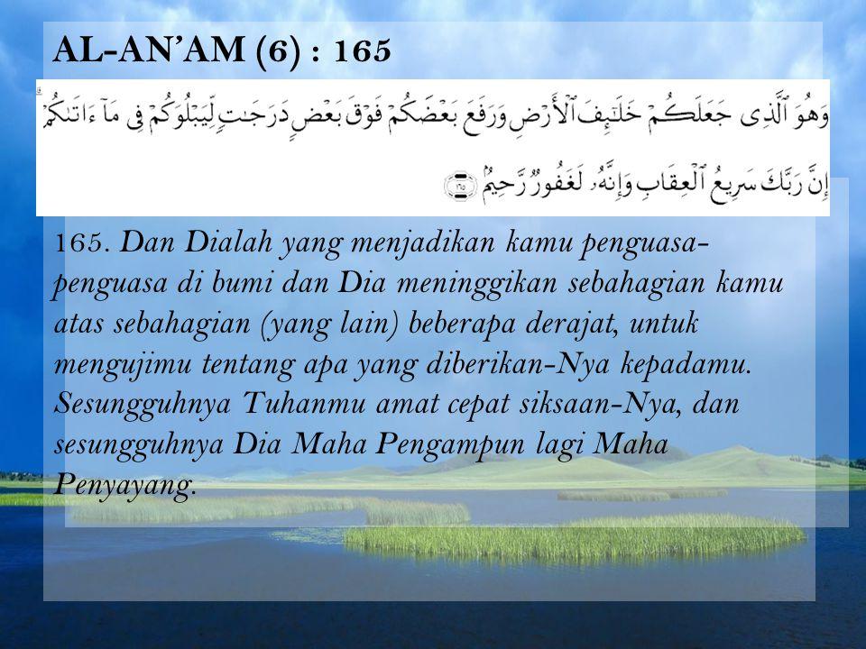 AL-AN'AM (6) : 165 165. Dan Dialah yang menjadikan kamu penguasa- penguasa di bumi dan Dia meninggikan sebahagian kamu atas sebahagian (yang lain) beb