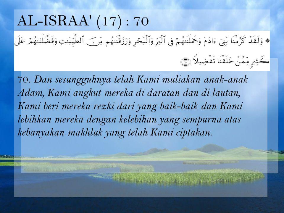AL-ISRAA' (17) : 70 70. Dan sesungguhnya telah Kami muliakan anak-anak Adam, Kami angkut mereka di daratan dan di lautan, Kami beri mereka rezki dari