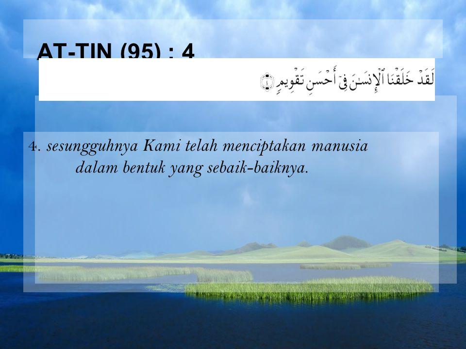 AT-TIN (95) : 4 4. sesungguhnya Kami telah menciptakan manusia dalam bentuk yang sebaik-baiknya.