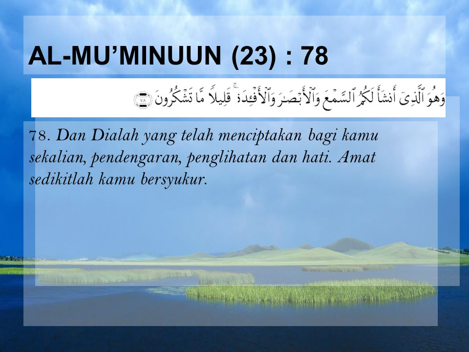 AL-MU'MINUUN (23) : 78 78. Dan Dialah yang telah menciptakan bagi kamu sekalian, pendengaran, penglihatan dan hati. Amat sedikitlah kamu bersyukur.