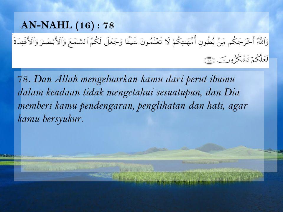 AN-NAHL (16) : 78 78. Dan Allah mengeluarkan kamu dari perut ibumu dalam keadaan tidak mengetahui sesuatupun, dan Dia memberi kamu pendengaran, pengli