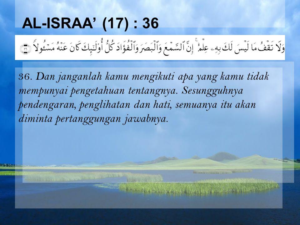 AL-ISRAA' (17) : 36 36. Dan janganlah kamu mengikuti apa yang kamu tidak mempunyai pengetahuan tentangnya. Sesungguhnya pendengaran, penglihatan dan h