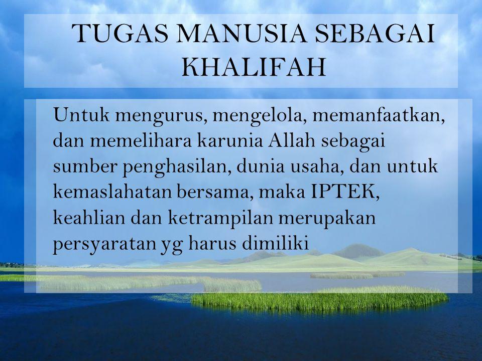 TUGAS MANUSIA SEBAGAI KHALIFAH Untuk mengurus, mengelola, memanfaatkan, dan memelihara karunia Allah sebagai sumber penghasilan, dunia usaha, dan untuk kemaslahatan bersama, maka IPTEK, keahlian dan ketrampilan merupakan persyaratan yg harus dimiliki