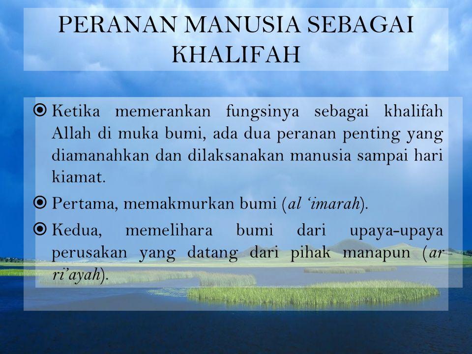 PERANAN MANUSIA SEBAGAI KHALIFAH  Ketika memerankan fungsinya sebagai khalifah Allah di muka bumi, ada dua peranan penting yang diamanahkan dan dilaksanakan manusia sampai hari kiamat.