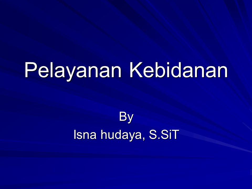 Pelayanan Kebidanan By Isna hudaya, S.SiT