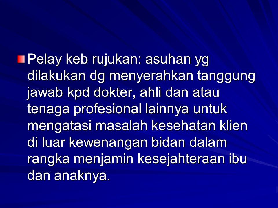Pelay keb rujukan: asuhan yg dilakukan dg menyerahkan tanggung jawab kpd dokter, ahli dan atau tenaga profesional lainnya untuk mengatasi masalah kese
