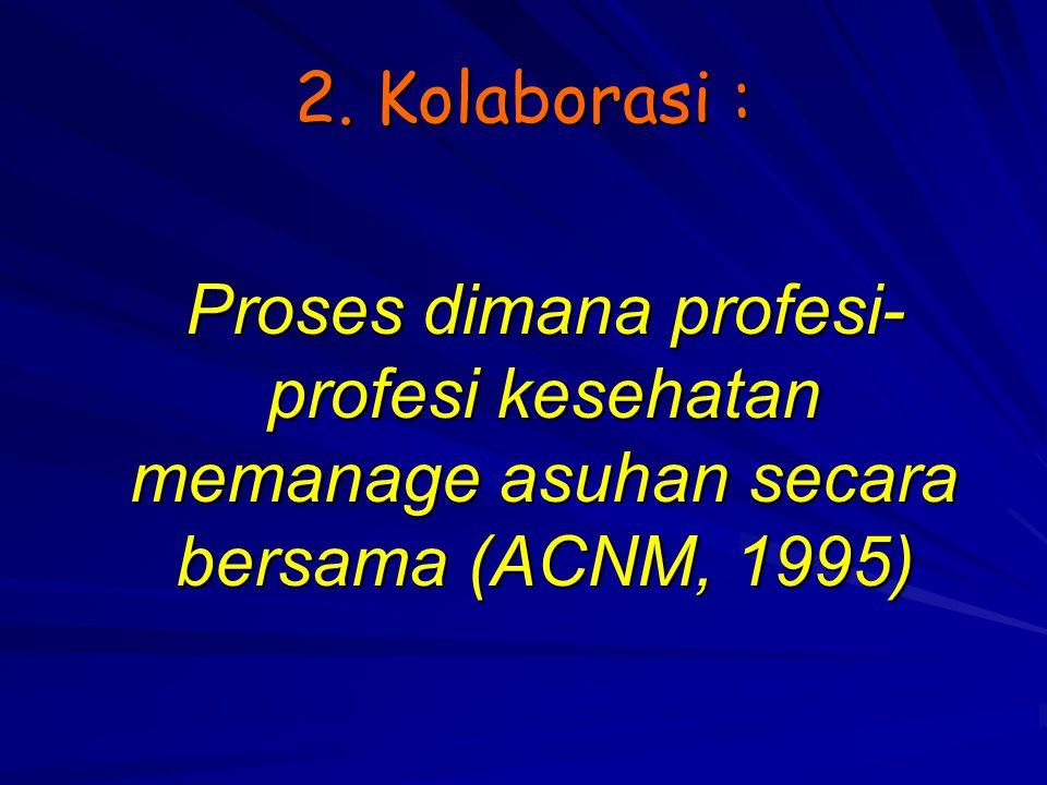 2. Kolaborasi : Proses dimana profesi- profesi kesehatan memanage asuhan secara bersama (ACNM, 1995)