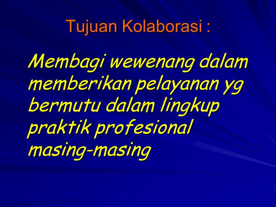 Tujuan Kolaborasi : Membagi wewenang dalam memberikan pelayanan yg bermutu dalam lingkup praktik profesional masing-masing