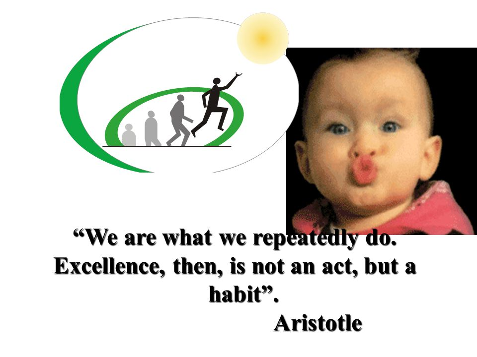 """We are what we repeatedly do. Excellence, then, is not an act, but a habit"". Aristotle Aristotle"