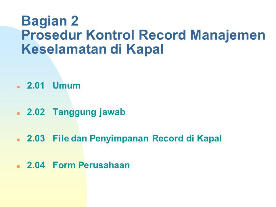 Bagian 2 Prosedur Kontrol Record Manajemen Keselamatan di Kapal 2.01 Umum 2.02 Tanggung jawab 2.03 File dan Penyimpanan Record di Kapal 2.04 Form Peru