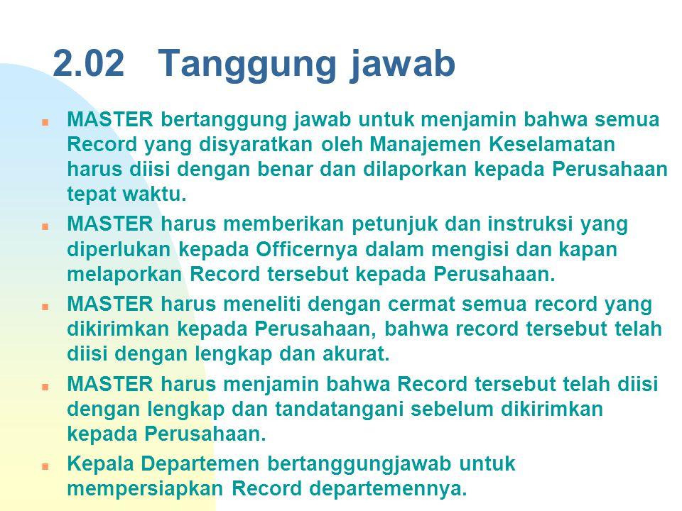 2.02 Tanggung jawab MASTER bertanggung jawab untuk menjamin bahwa semua Record yang disyaratkan oleh Manajemen Keselamatan harus diisi dengan benar da