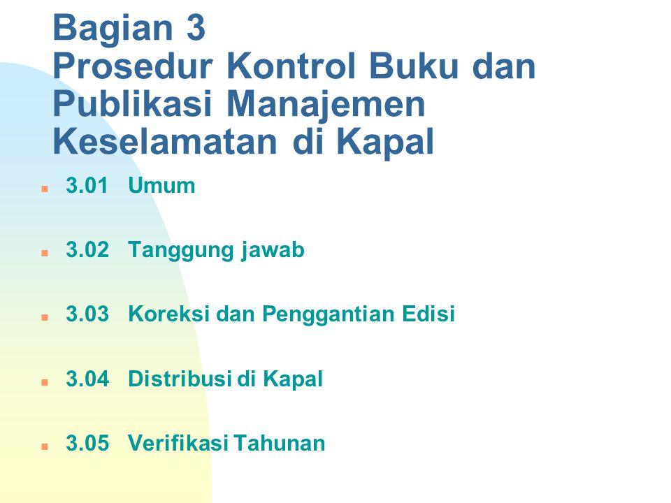 Bagian 3 Prosedur Kontrol Buku dan Publikasi Manajemen Keselamatan di Kapal 3.01 Umum 3.02 Tanggung jawab 3.03 Koreksi dan Penggantian Edisi 3.04 Dist