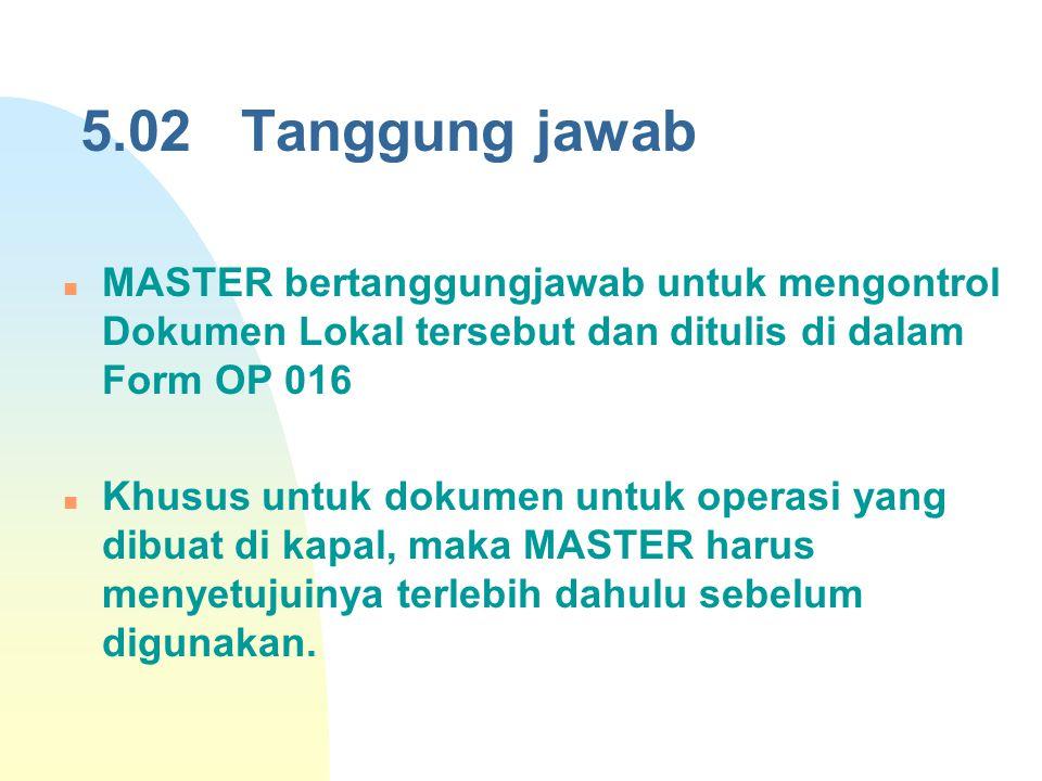 5.02 Tanggung jawab MASTER bertanggungjawab untuk mengontrol Dokumen Lokal tersebut dan ditulis di dalam Form OP 016 Khusus untuk dokumen untuk operas
