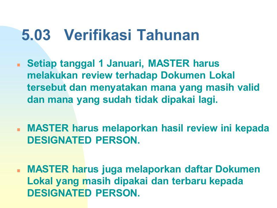 5.03 Verifikasi Tahunan Setiap tanggal 1 Januari, MASTER harus melakukan review terhadap Dokumen Lokal tersebut dan menyatakan mana yang masih valid d