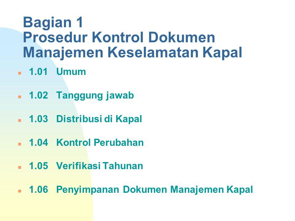 Bagian 1 Prosedur Kontrol Dokumen Manajemen Keselamatan Kapal 1.01 Umum 1.02 Tanggung jawab 1.03 Distribusi di Kapal 1.04 Kontrol Perubahan 1.05 Verif