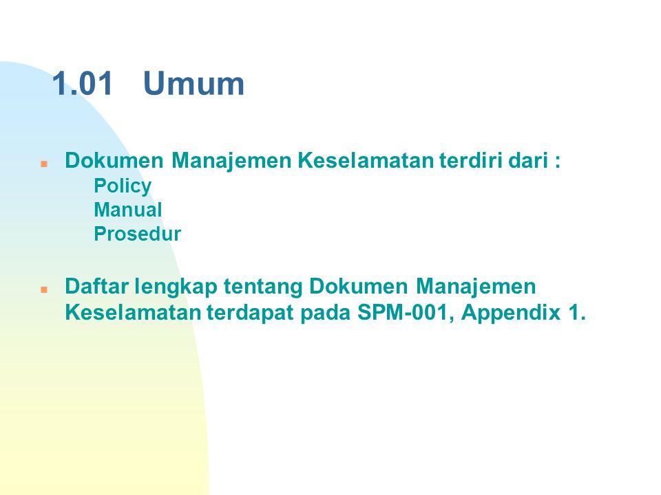 1.01 Umum Dokumen Manajemen Keselamatan terdiri dari :  Policy  Manual  Prosedur Daftar lengkap tentang Dokumen Manajemen Keselamatan terdapat pada