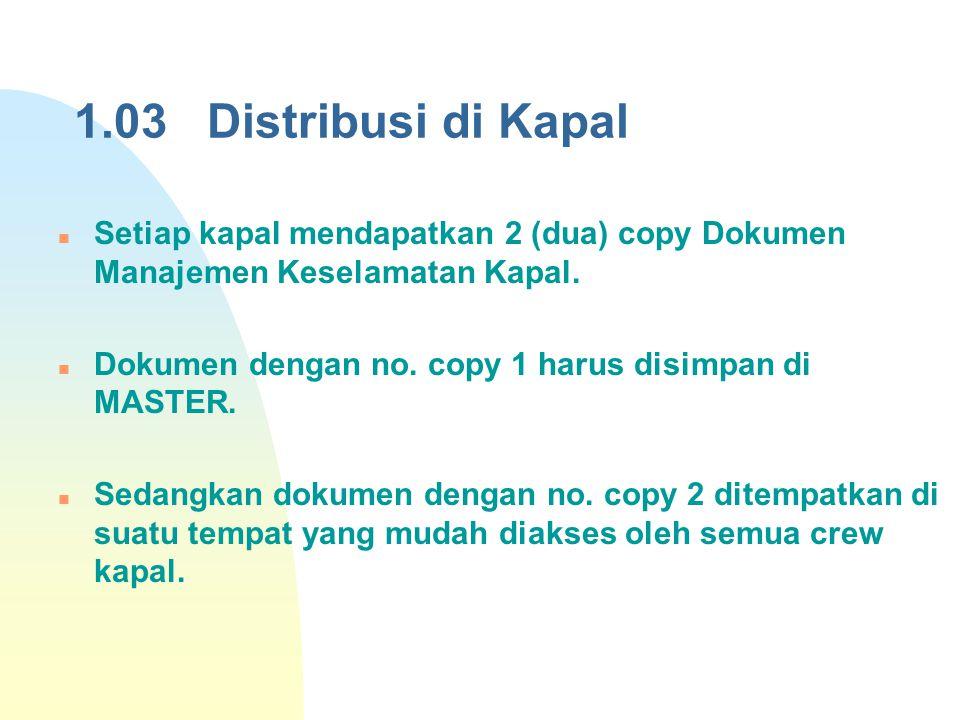 1.03 Distribusi di Kapal Setiap kapal mendapatkan 2 (dua) copy Dokumen Manajemen Keselamatan Kapal. Dokumen dengan no. copy 1 harus disimpan di MASTER