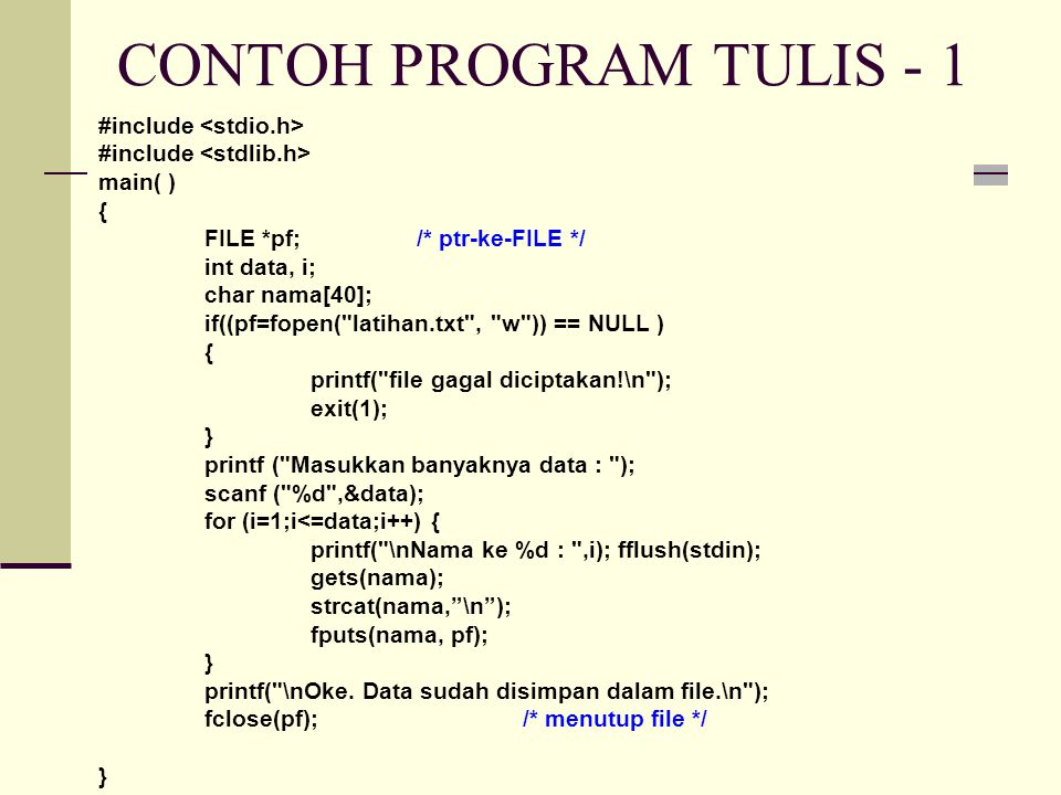 CONTOH PROGRAM TULIS - 1 #include main( ) { FILE *pf;/* ptr-ke-FILE */ int data, i; char nama[40]; if((pf=fopen( latihan.txt , w )) == NULL ) { printf( file gagal diciptakan!\n ); exit(1); } printf ( Masukkan banyaknya data : ); scanf ( %d ,&data); for (i=1;i<=data;i++) { printf( \nNama ke %d : ,i); fflush(stdin); gets(nama); strcat(nama, \n ); fputs(nama, pf); } printf( \nOke.
