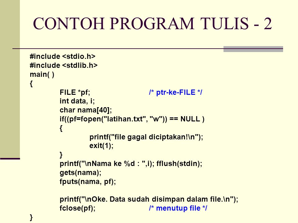 #include main( ) { FILE *pf;/* ptr-ke-FILE */ int data, i; char nama[40]; if((pf=fopen( latihan.txt , w )) == NULL ) { printf( file gagal diciptakan!\n ); exit(1); } printf( \nNama ke %d : ,i); fflush(stdin); gets(nama); fputs(nama, pf); printf( \nOke.