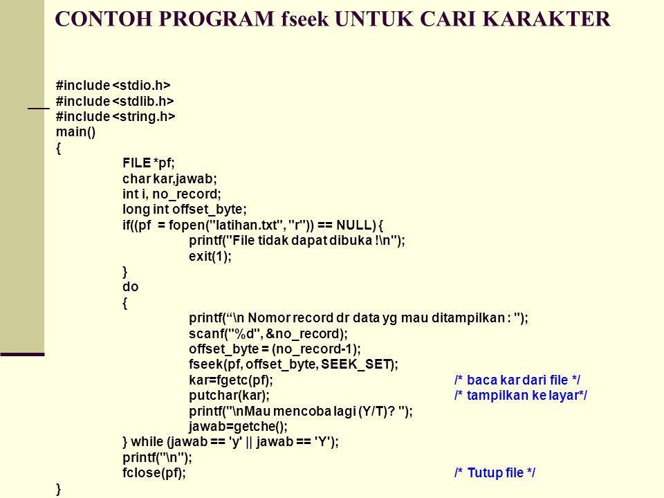 CONTOH PROGRAM fseek UNTUK CARI KARAKTER #include main() { FILE *pf; char kar,jawab; int i, no_record; long int offset_byte; if((pf = fopen( latihan.txt , r )) == NULL) { printf( File tidak dapat dibuka !\n ); exit(1); } do { printf( \n Nomor record dr data yg mau ditampilkan : ); scanf( %d , &no_record); offset_byte = (no_record-1); fseek(pf, offset_byte, SEEK_SET); kar=fgetc(pf);/* baca kar dari file */ putchar(kar);/* tampilkan ke layar*/ printf( \nMau mencoba lagi (Y/T).