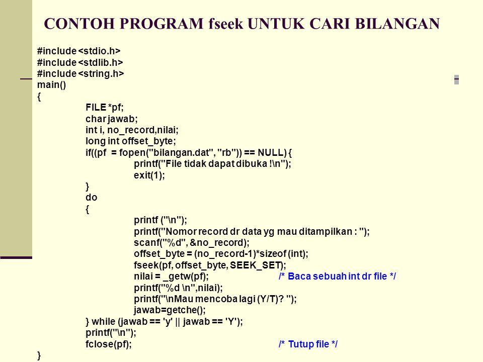 CONTOH PROGRAM fseek UNTUK CARI BILANGAN #include main() { FILE *pf; char jawab; int i, no_record,nilai; long int offset_byte; if((pf = fopen( bilangan.dat , rb )) == NULL) { printf( File tidak dapat dibuka !\n ); exit(1); } do { printf ( \n ); printf( Nomor record dr data yg mau ditampilkan : ); scanf( %d , &no_record); offset_byte = (no_record-1)*sizeof (int); fseek(pf, offset_byte, SEEK_SET); nilai = _getw(pf);/* Baca sebuah int dr file */ printf( %d \n ,nilai); printf( \nMau mencoba lagi (Y/T).
