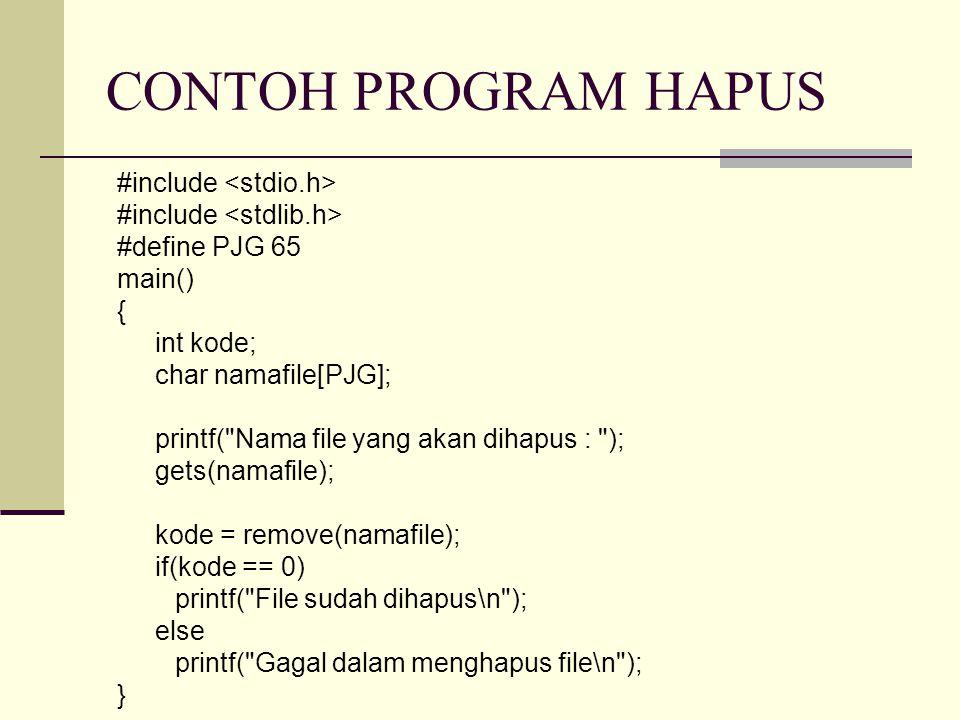 CONTOH PROGRAM HAPUS #include #define PJG 65 main() { int kode; char namafile[PJG]; printf( Nama file yang akan dihapus : ); gets(namafile); kode = remove(namafile); if(kode == 0) printf( File sudah dihapus\n ); else printf( Gagal dalam menghapus file\n ); }