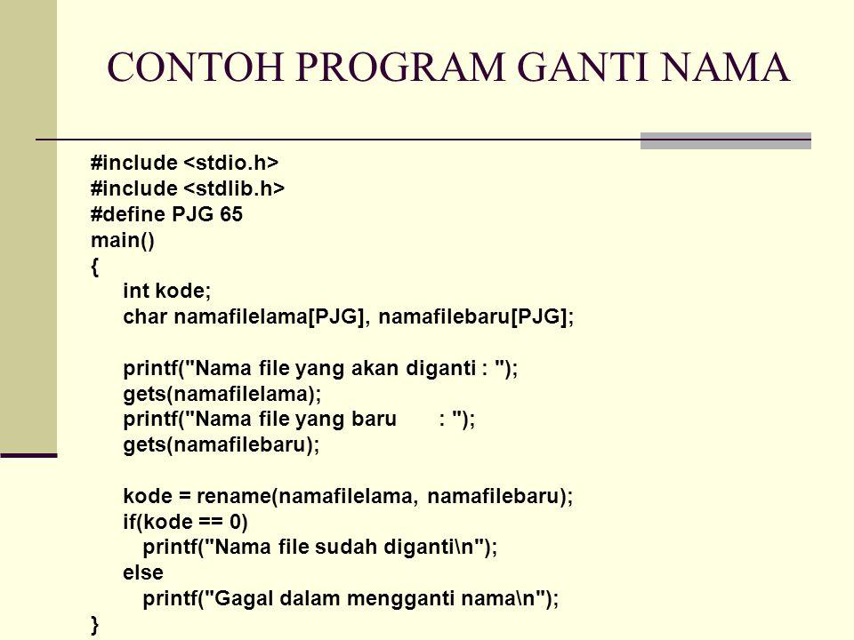 CONTOH PROGRAM GANTI NAMA #include #define PJG 65 main() { int kode; char namafilelama[PJG], namafilebaru[PJG]; printf( Nama file yang akan diganti : ); gets(namafilelama); printf( Nama file yang baru : ); gets(namafilebaru); kode = rename(namafilelama, namafilebaru); if(kode == 0) printf( Nama file sudah diganti\n ); else printf( Gagal dalam mengganti nama\n ); }