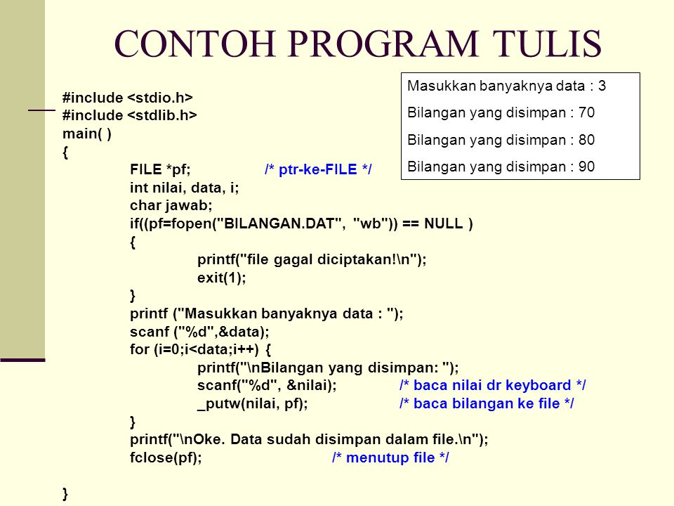 CONTOH PROGRAM TULIS #include main( ) { FILE *pf;/* ptr-ke-FILE */ int nilai, data, i; char jawab; if((pf=fopen( BILANGAN.DAT , wb )) == NULL ) { printf( file gagal diciptakan!\n ); exit(1); } printf ( Masukkan banyaknya data : ); scanf ( %d ,&data); for (i=0;i<data;i++) { printf( \nBilangan yang disimpan: ); scanf( %d , &nilai);/* baca nilai dr keyboard */ _putw(nilai, pf);/* baca bilangan ke file */ } printf( \nOke.