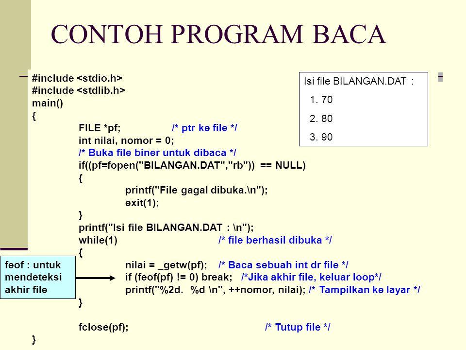 CONTOH PROGRAM BACA #include main() { FILE *pf;/* ptr ke file */ int nilai, nomor = 0; /* Buka file biner untuk dibaca */ if((pf=fopen( BILANGAN.DAT , rb )) == NULL) { printf( File gagal dibuka.\n ); exit(1); } printf( Isi file BILANGAN.DAT : \n ); while(1)/* file berhasil dibuka */ { nilai = _getw(pf);/* Baca sebuah int dr file */ if (feof(pf) != 0) break; /*Jika akhir file, keluar loop*/ printf( %2d.