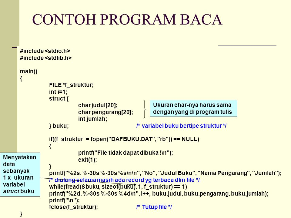 CONTOH PROGRAM BACA #include main() { FILE *f_struktur; int i=1; struct { char judul[20]; char pengarang[20]; int jumlah; } buku; /* variabel buku bertipe struktur */ if((f_struktur = fopen( DAFBUKU.DAT , rb )) == NULL) { printf( File tidak dapat dibuka !\n ); exit(1); } printf( %2s.