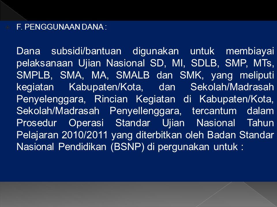  F. PENGGUNAAN DANA : Dana subsidi/bantuan digunakan untuk membiayai pelaksanaan Ujian Nasional SD, MI, SDLB, SMP, MTs, SMPLB, SMA, MA, SMALB dan SMK