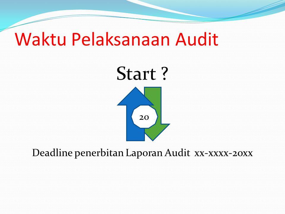 Waktu Pelaksanaan Audit Start ? Deadline penerbitan Laporan Audit xx-xxxx-20xx 20